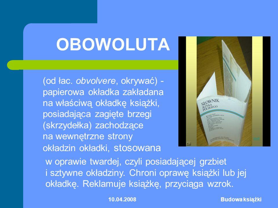 10.04.2008Budowa książki OBOWOLUTA (od łac. obvolvere, okrywać) - papierowa okładka zakładana na właściwą okładkę książki, posiadająca zagięte brzegi