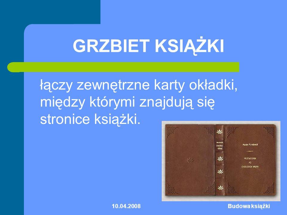 10.04.2008Budowa książki GRZBIET KSIĄŻKI łączy zewnętrzne karty okładki, między którymi znajdują się stronice książki.