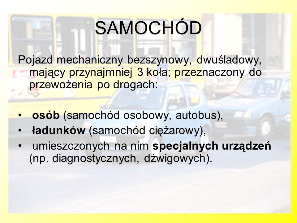 SAMOCHÓD Pojazd mechaniczny bezszynowy, dwuśladowy, mający przynajmniej 3 koła; przeznaczony do przewożenia po drogach: osób (samochód osobowy, autobu