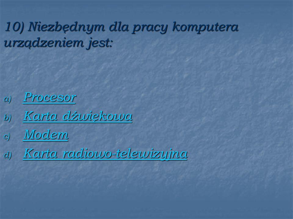10) Niezbędnym dla pracy komputera urządzeniem jest: a) Procesor Procesor b) Karta dźwiękowa Karta dźwiękowa Karta dźwiękowa c) Modem Modem d) Karta radiowo-telewizyjna Karta radiowo-telewizyjna Karta radiowo-telewizyjna