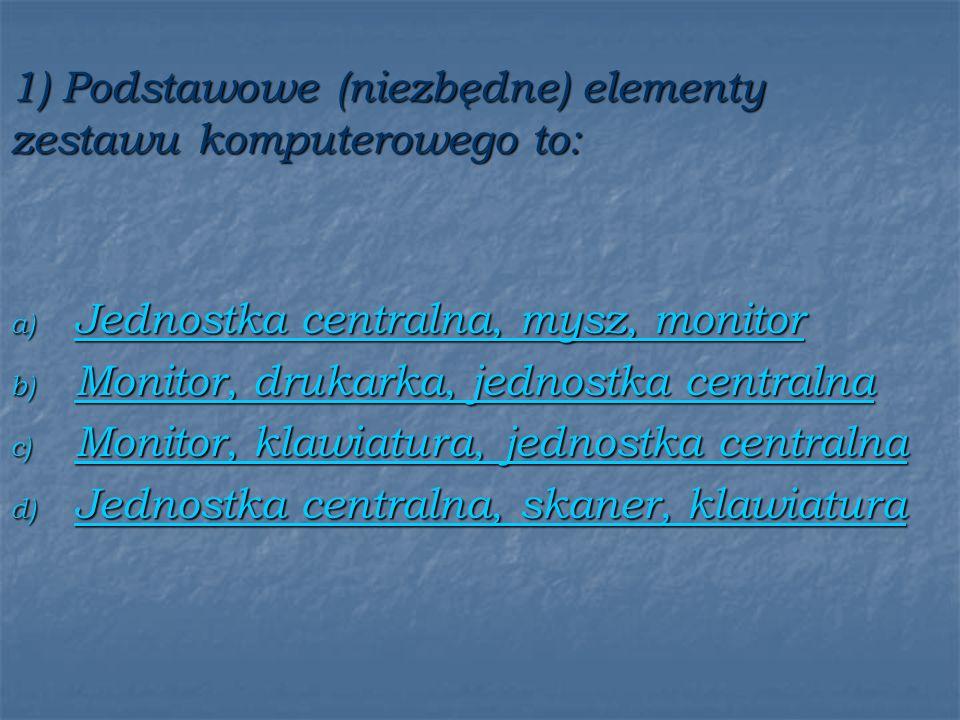 1) Podstawowe (niezbędne) elementy zestawu komputerowego to: a) Jednostka centralna, mysz, monitor Jednostka centralna, mysz, monitor Jednostka centralna, mysz, monitor b) Monitor, drukarka, jednostka centralna Monitor, drukarka, jednostka centralna Monitor, drukarka, jednostka centralna c) Monitor, klawiatura, jednostka centralna Monitor, klawiatura, jednostka centralna Monitor, klawiatura, jednostka centralna d) Jednostka centralna, skaner, klawiatura Jednostka centralna, skaner, klawiatura Jednostka centralna, skaner, klawiatura