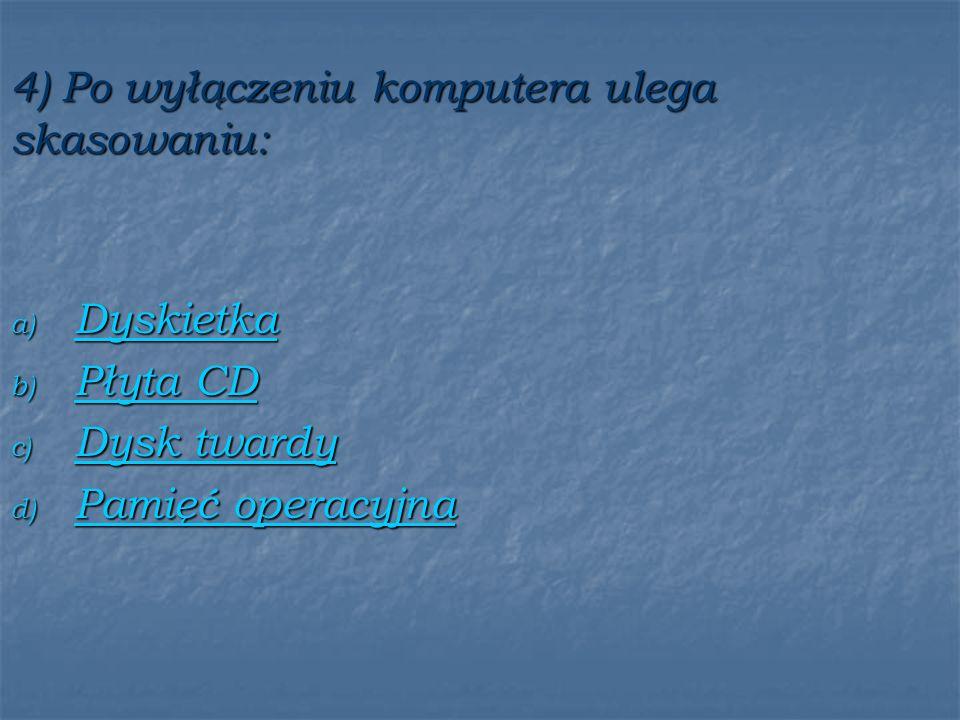 4) Po wyłączeniu komputera ulega skasowaniu: a) Dyskietka Dyskietka b) Płyta CD Płyta CD Płyta CD c) Dysk twardy Dysk twardy Dysk twardy d) Pamięć operacyjna Pamięć operacyjna Pamięć operacyjna