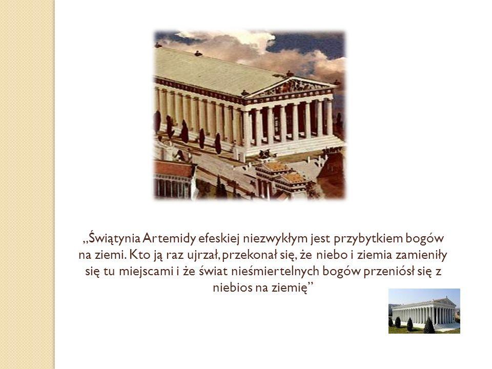 Świątynia Artemidy efeskiej niezwykłym jest przybytkiem bogów na ziemi. Kto ją raz ujrzał, przekonał się, że niebo i ziemia zamieniły się tu miejscami