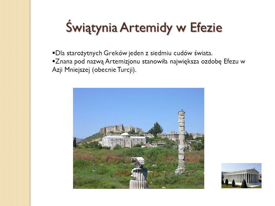 Świątynia Artemidy w Efezie Dla starożytnych Greków jeden z siedmiu cudów świata. Znana pod nazwą Artemizjonu stanowiła największa ozdobę Efezu w Azji