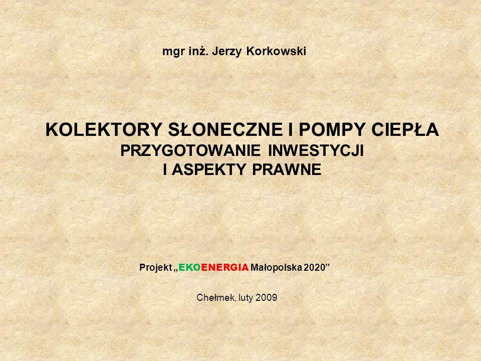 KOLEKTORY SŁONECZNE I POMPY CIEPŁA PRZYGOTOWANIE INWESTYCJI I ASPEKTY PRAWNE mgr inż. Jerzy Korkowski Chełmek, luty 2009 Projekt EKOENERGIA Małopolska