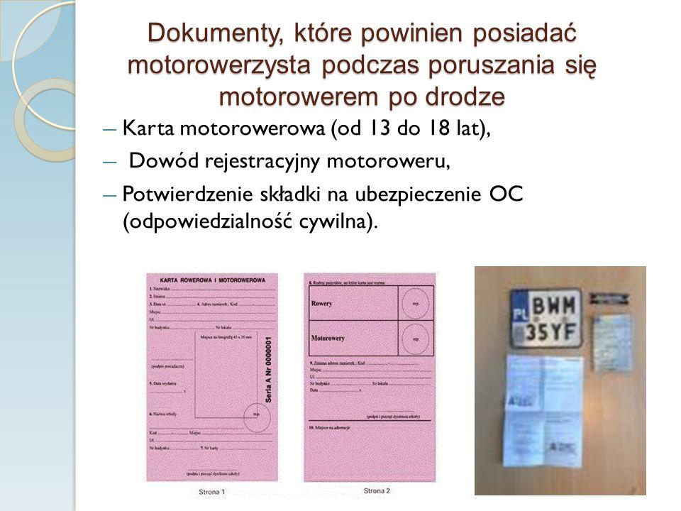 Dokumenty, które powinien posiadać motorowerzysta podczas poruszania się motorowerem po drodze Karta motorowerowa (od 13 do 18 lat), Dowód rejestracyjny motoroweru, Potwierdzenie składki na ubezpieczenie OC (odpowiedzialność cywilna).
