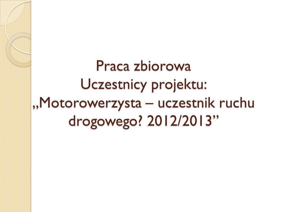 Praca zbiorowa Uczestnicy projektu: Motorowerzysta – uczestnik ruchu drogowego? 2012/2013