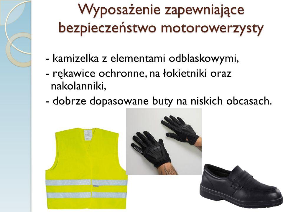Wyposażenie zapewniające bezpieczeństwo motorowerzysty - kamizelka z elementami odblaskowymi, - rękawice ochronne, na łokietniki oraz nakolanniki, - dobrze dopasowane buty na niskich obcasach.
