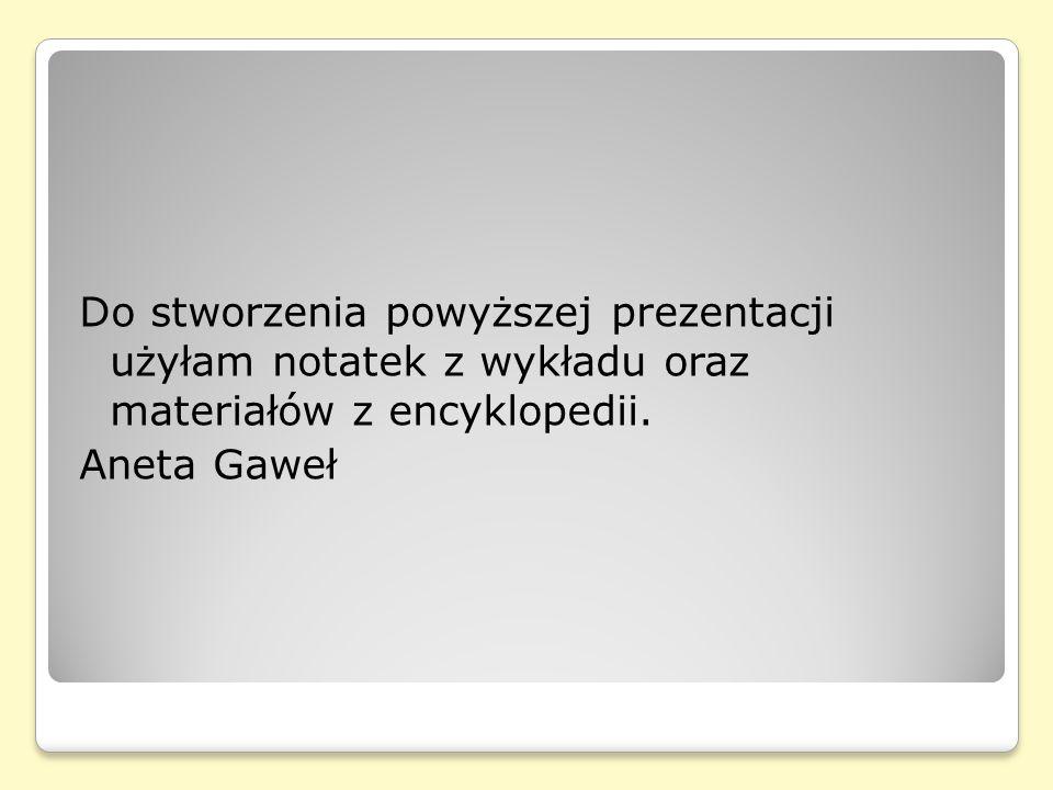 Do stworzenia powyższej prezentacji użyłam notatek z wykładu oraz materiałów z encyklopedii. Aneta Gaweł