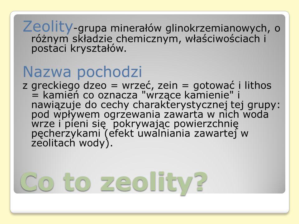 Co to zeolity? Zeolity -grupa minerałów glinokrzemianowych, o różnym składzie chemicznym, właściwościach i postaci kryształów. Nazwa pochodzi z grecki