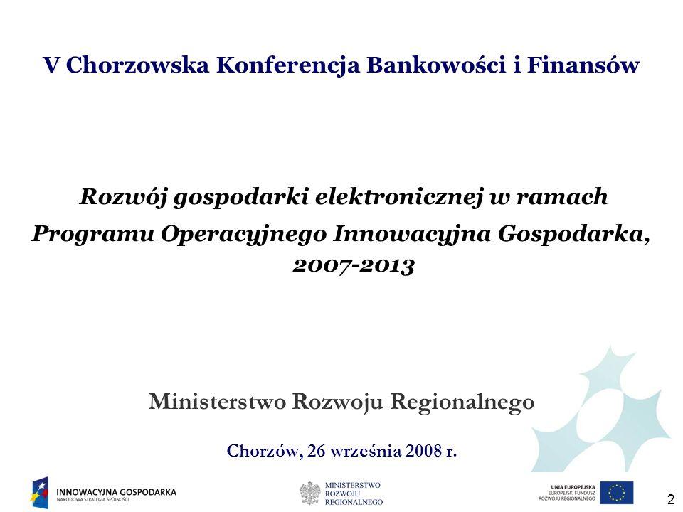 2 V Chorzowska Konferencja Bankowości i Finansów Rozwój gospodarki elektronicznej w ramach Programu Operacyjnego Innowacyjna Gospodarka, 2007-2013 Ministerstwo Rozwoju Regionalnego Chorzów, 26 września 2008 r.