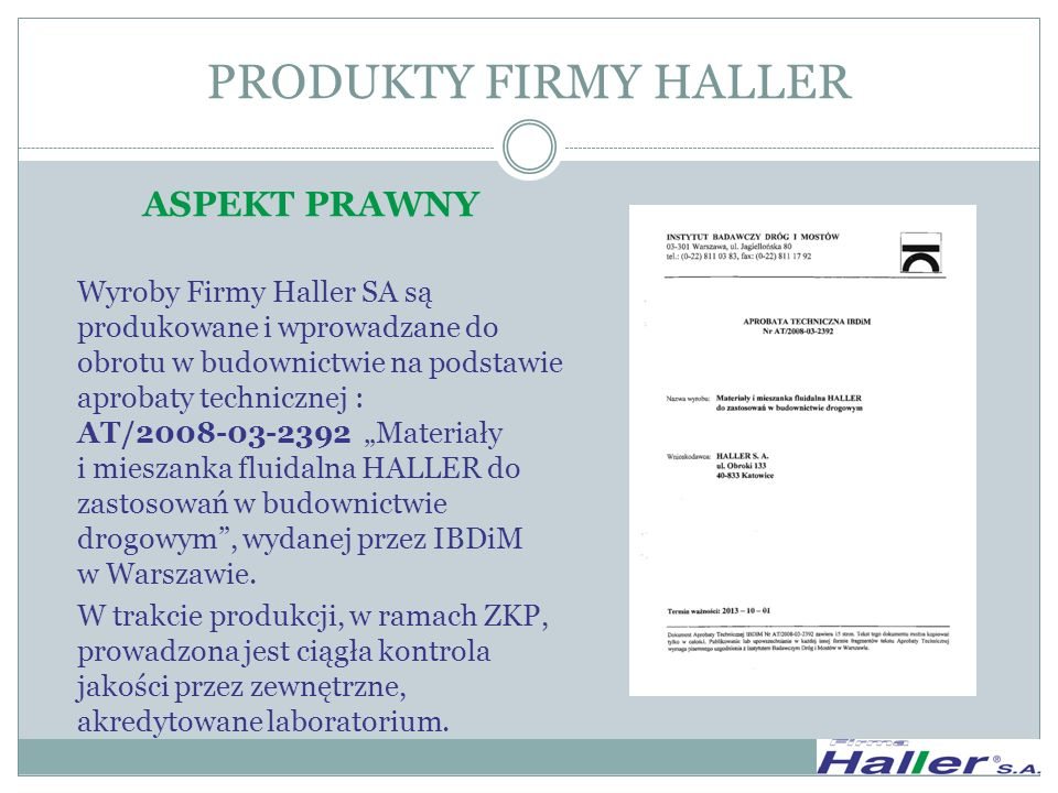 ASPEKT EKOLOGICZNY Stosowanie Mieszanki HALLER, Mieszaniny MF HALLER oraz SPOIWA HALLER jest całkowicie bezpieczne dla środowiska naturalnego, o czym świadczą atesty higieniczne wydane dla tych produktów przez Państwowy Instytut Higieny oraz opinie ekologiczne opracowane przez: Główny Instytut Górnictwa w Katowicach dla Mieszanki HALLER Energopomiar w Gliwicach dla MF HALLER i PLF HALLER PRODUKTY FIRMY HALLER