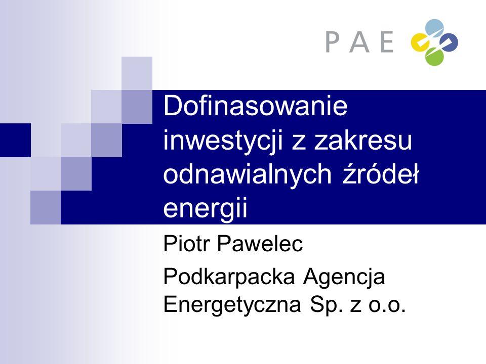 Dofinasowanie inwestycji z zakresu odnawialnych źródeł energii Piotr Pawelec Podkarpacka Agencja Energetyczna Sp. z o.o.