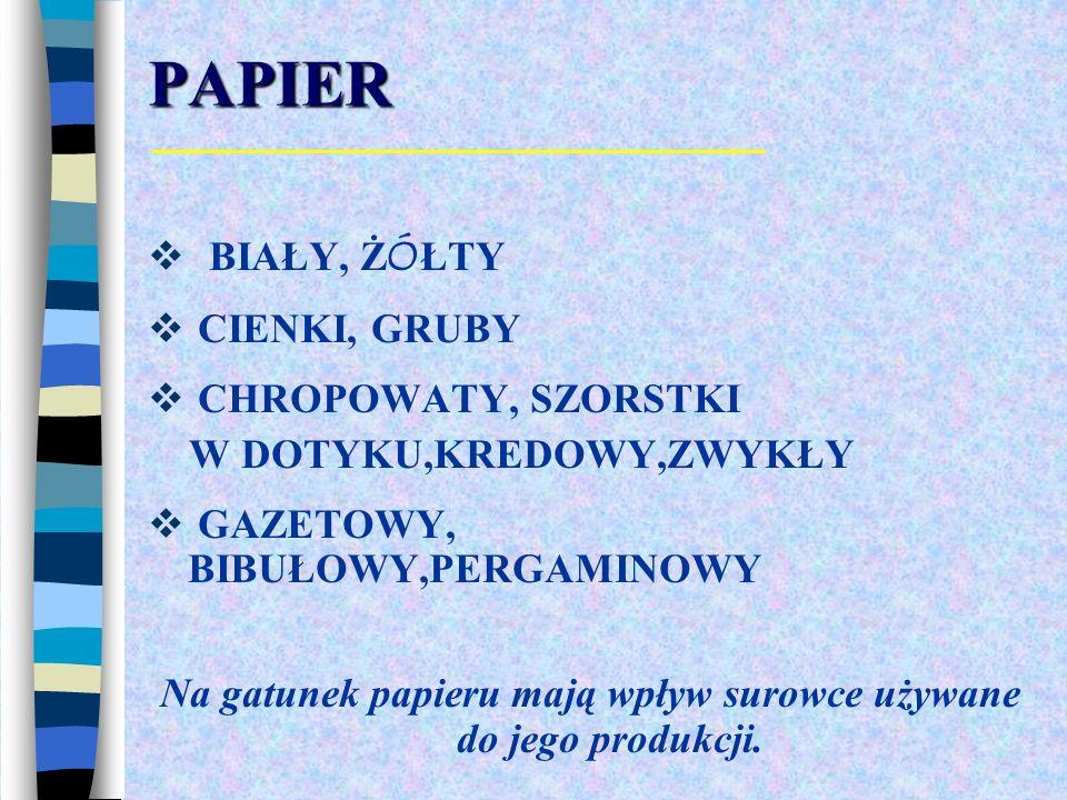 PAPIER BIAŁY, Ż Ó ŁTY CIENKI, GRUBY CHROPOWATY, SZORSTKI W DOTYKU,KREDOWY,ZWYKŁY GAZETOWY, BIBUŁOWY,PERGAMINOWY Na gatunek papieru mają wpływ surowce używane do jego produkcji.