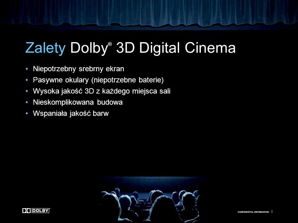 CONFIDENTIAL INFORMATION 8 Zalety Dolby ® 3D Digital Cinema Niepotrzebny srebrny ekran Pasywne okulary (niepotrzebne baterie) Wysoka jakość 3D z każde