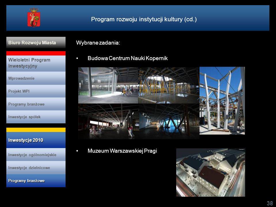 Program rozwoju instytucji kultury (cd.) 38 Wybrane zadania: Budowa Centrum Nauki Kopernik Muzeum Warszawskiej Pragi Projekt WPI Programy branżowe Inwestycje spółek Wieloletni Program Inwestycyjny Wprowadzenie Biuro Rozwoju Miasta Inwestycje ogólnomiejskie Inwestycje 2010 Inwestycje 2010 Programy branżowe Programy branżowe Inwestycje dzielnicowe
