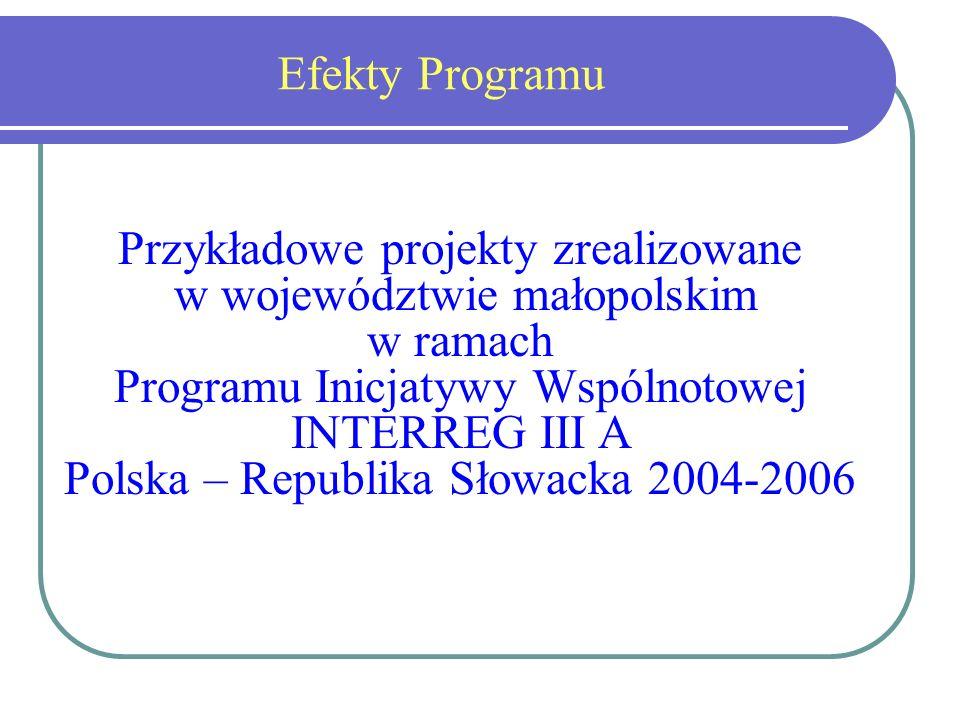 Efekty Programu Przykładowe projekty zrealizowane w województwie małopolskim w ramach Programu Inicjatywy Wspólnotowej INTERREG III A Polska – Republika Słowacka 2004-2006
