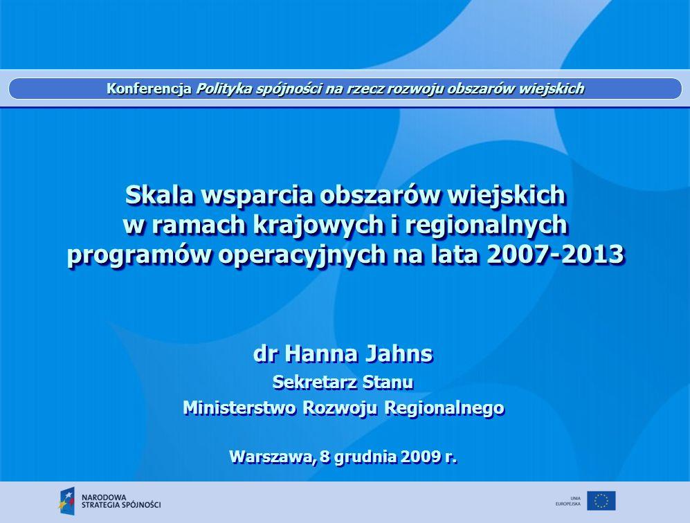Skala wsparcia obszarów wiejskich w ramach krajowych i regionalnych programów operacyjnych na lata 2007-2013 dr Hanna Jahns Sekretarz Stanu Ministerstwo Rozwoju Regionalnego Warszawa, 8 grudnia 2009 r.