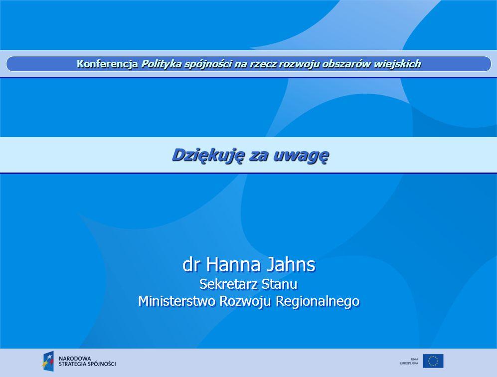 dr Hanna Jahns Sekretarz Stanu Ministerstwo Rozwoju Regionalnego Dziękuję za uwagę Konferencja Polityka spójności na rzecz rozwoju obszarów wiejskich