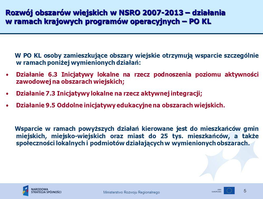 Ministerstwo Rozwoju Regionalnego 5 Rozwój obszarów wiejskich w NSRO 2007-2013 – działania w ramach krajowych programów operacyjnych – PO KL W PO KL osoby zamieszkujące obszary wiejskie otrzymują wsparcie szczególnie w ramach poniżej wymienionych działań: Działanie 6.3 Inicjatywy lokalne na rzecz podnoszenia poziomu aktywności zawodowej na obszarach wiejskich; Działanie 7.3 Inicjatywy lokalne na rzecz aktywnej integracji; Działanie 9.5 Oddolne inicjatywy edukacyjne na obszarach wiejskich.