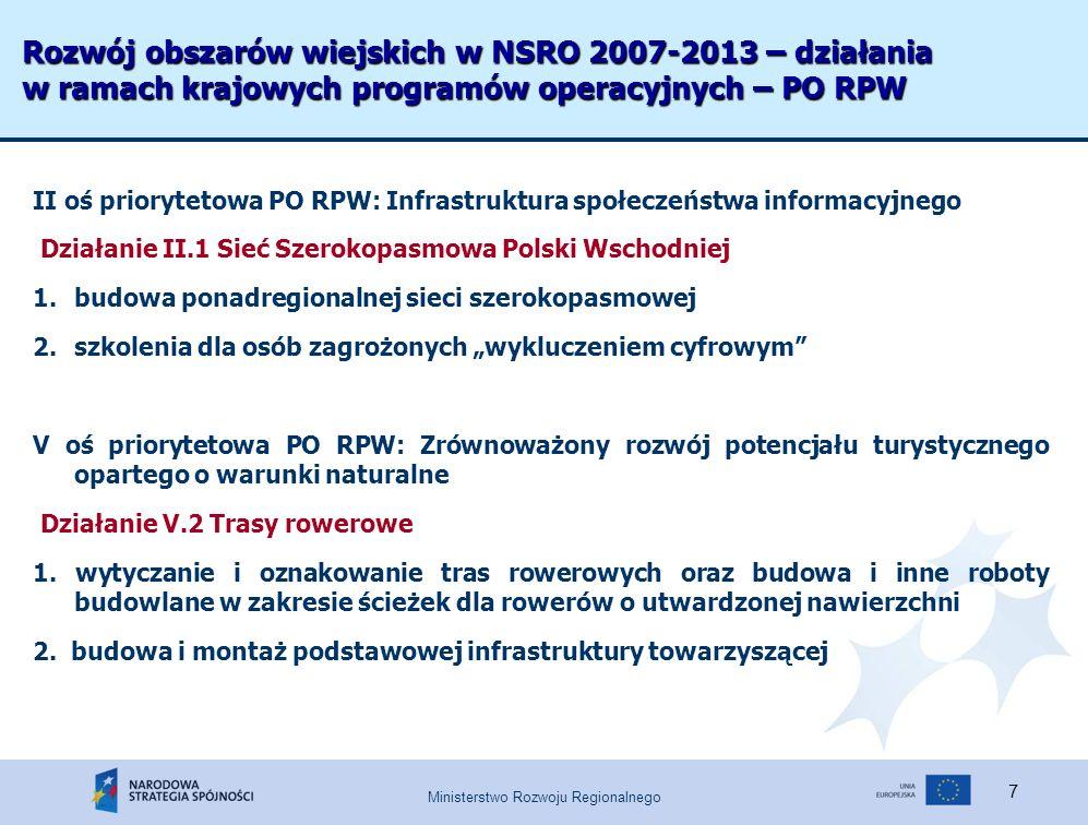 Ministerstwo Rozwoju Regionalnego 7 Rozwój obszarów wiejskich w NSRO 2007-2013 – działania w ramach krajowych programów operacyjnych – PO RPW II oś priorytetowa PO RPW: Infrastruktura społeczeństwa informacyjnego Działanie II.1 Sieć Szerokopasmowa Polski Wschodniej 1.budowa ponadregionalnej sieci szerokopasmowej 2.szkolenia dla osób zagrożonych wykluczeniem cyfrowym V oś priorytetowa PO RPW: Zrównoważony rozwój potencjału turystycznego opartego o warunki naturalne Działanie V.2 Trasy rowerowe 1.