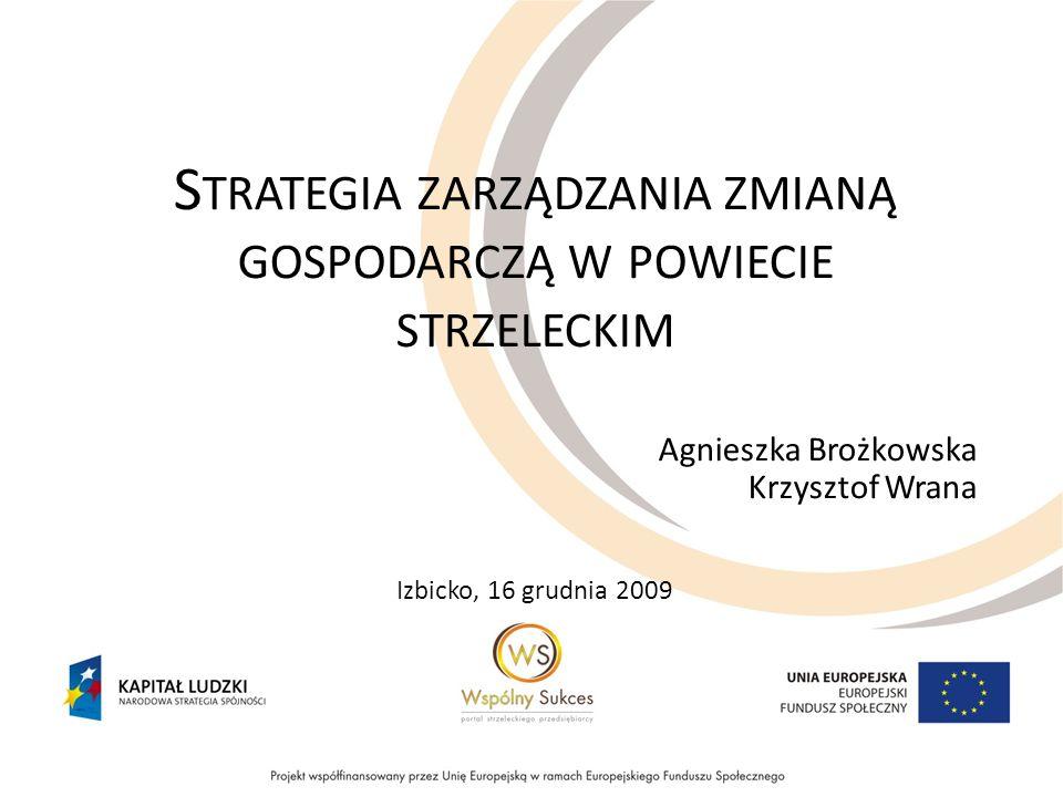 S TRATEGIA ZARZĄDZANIA ZMIANĄ GOSPODARCZĄ W POWIECIE STRZELECKIM Agnieszka Brożkowska Krzysztof Wrana Izbicko, 16 grudnia 2009