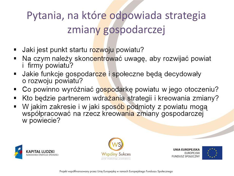 Pytania, na które odpowiada strategia zmiany gospodarczej Jaki jest punkt startu rozwoju powiatu? Na czym należy skoncentrować uwagę, aby rozwijać pow