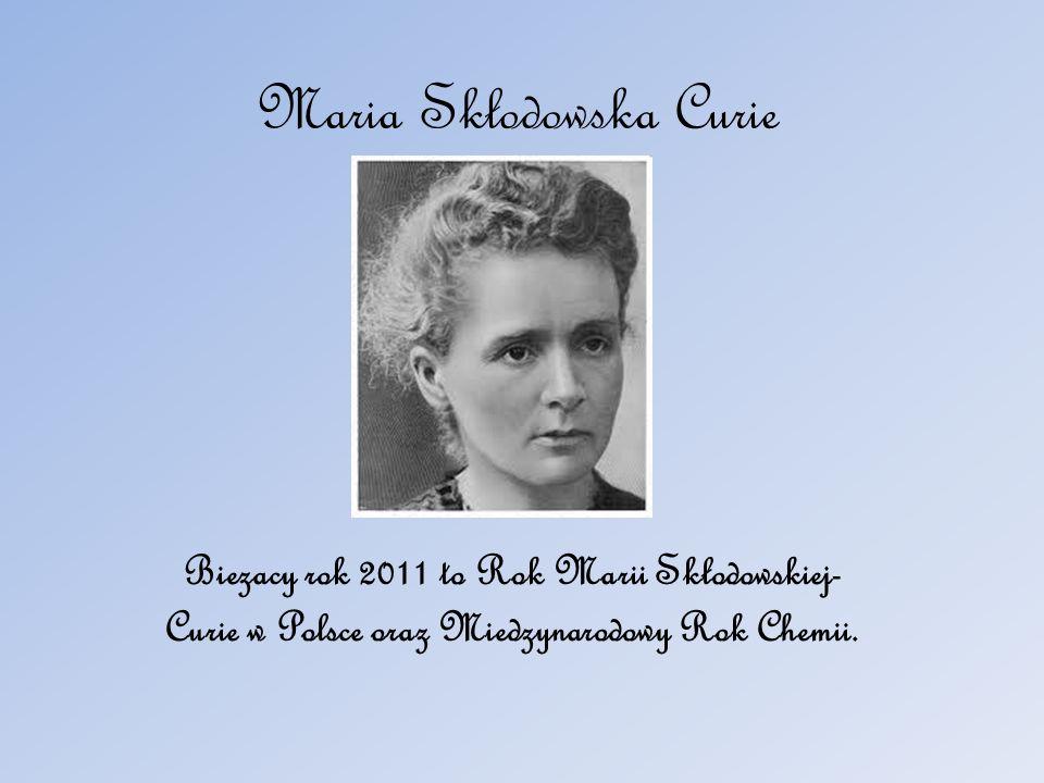 Maria Skłodowska Curie Biezacy rok 2011 to Rok Marii Skłodowskiej- Curie w Polsce oraz Miedzynarodowy Rok Chemii.