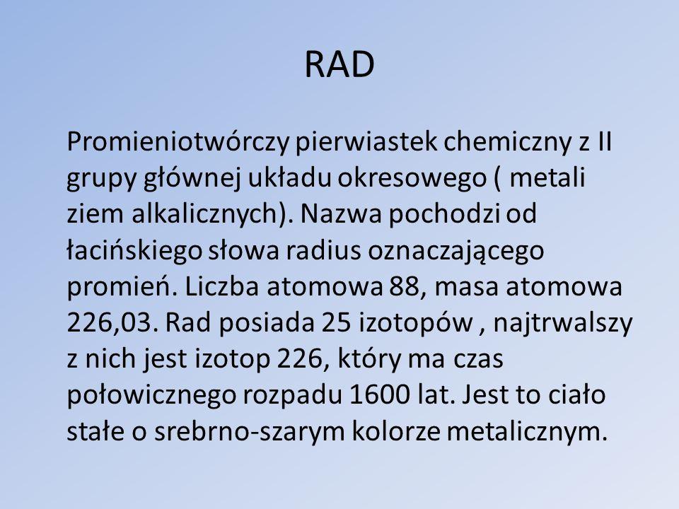 RAD Promieniotwórczy pierwiastek chemiczny z II grupy głównej układu okresowego ( metali ziem alkalicznych).