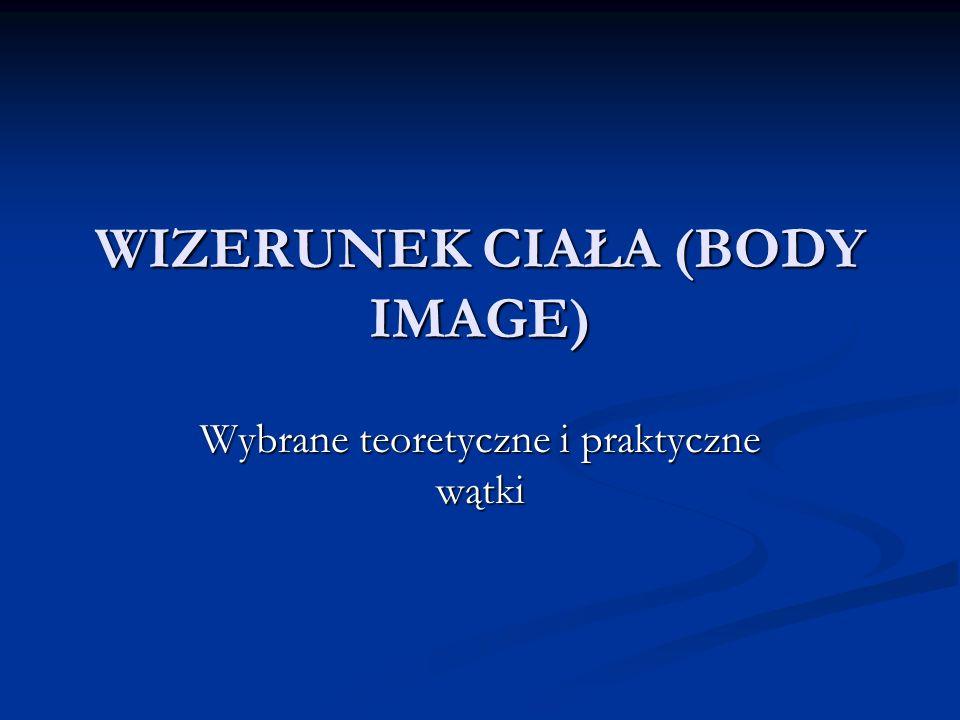 Koncepcja wizerunku ciała Thomasa Casha i Thomasa Pruzinsky ego Obraz ciała to struktura umysłowa reprezentująca indywidualne doświadczenia poznawcze, emocjonalne i behawioralne związane z wyglądem własnego ciała Obraz ciała to struktura umysłowa reprezentująca indywidualne doświadczenia poznawcze, emocjonalne i behawioralne związane z wyglądem własnego ciała Obraz ciała - wielopłaszczyznowy charakter - zakłada istnienie trzech wymiarów obrazu ciała: poznawczego, emocjonalnego i behawioralnego Obraz ciała - wielopłaszczyznowy charakter - zakłada istnienie trzech wymiarów obrazu ciała: poznawczego, emocjonalnego i behawioralnego