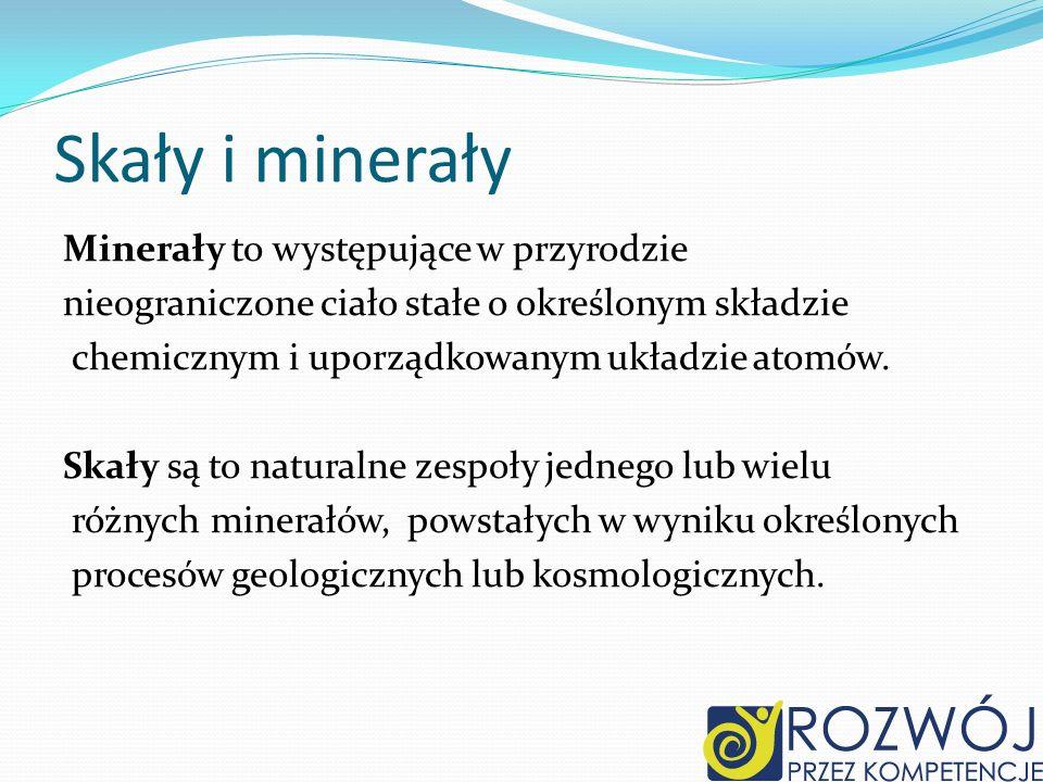 Skały i minerały Minerały to występujące w przyrodzie nieograniczone ciało stałe o określonym składzie chemicznym i uporządkowanym układzie atomów. Sk