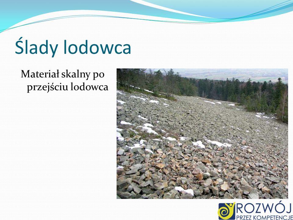 Ślady lodowca Materiał skalny po przejściu lodowca