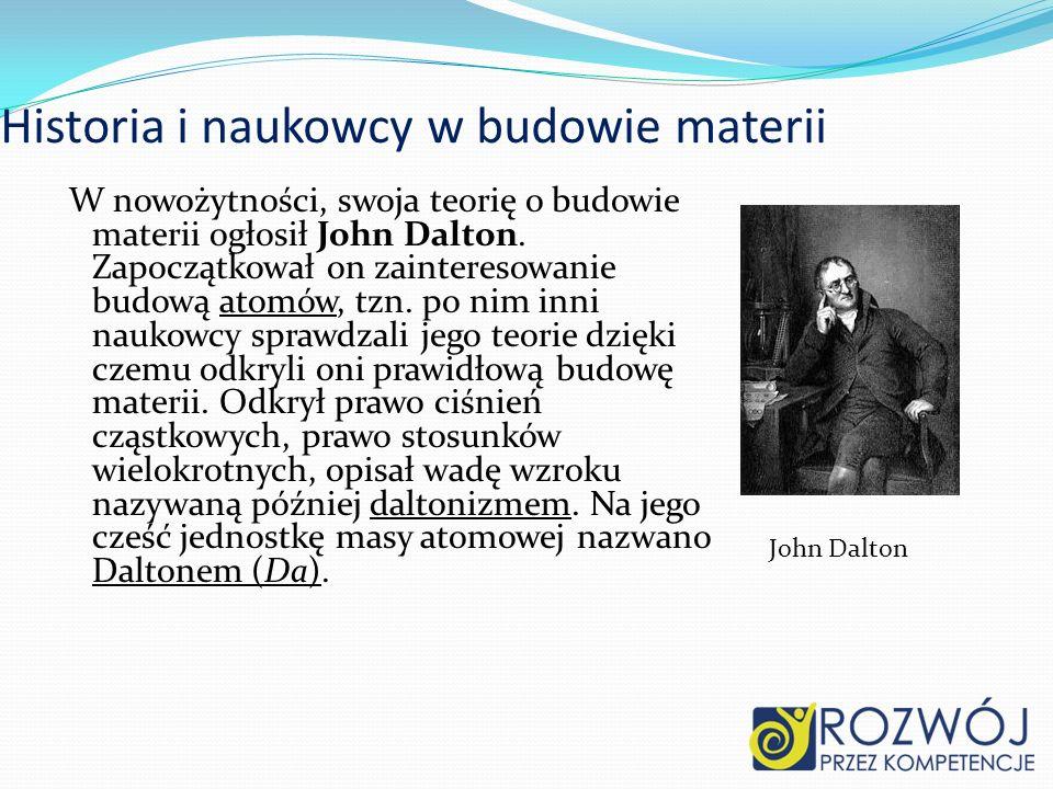 Historia i naukowcy w budowie materii W nowożytności, swoja teorię o budowie materii ogłosił John Dalton. Zapoczątkował on zainteresowanie budową atom