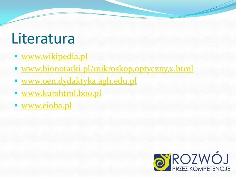 Literatura www.wikipedia.pl www.bionotatki.pl/mikroskop,optyczny,x.html www.oen.dydaktyka.agh.edu.pl www.kurshtml.boo.pl www.eioba.pl