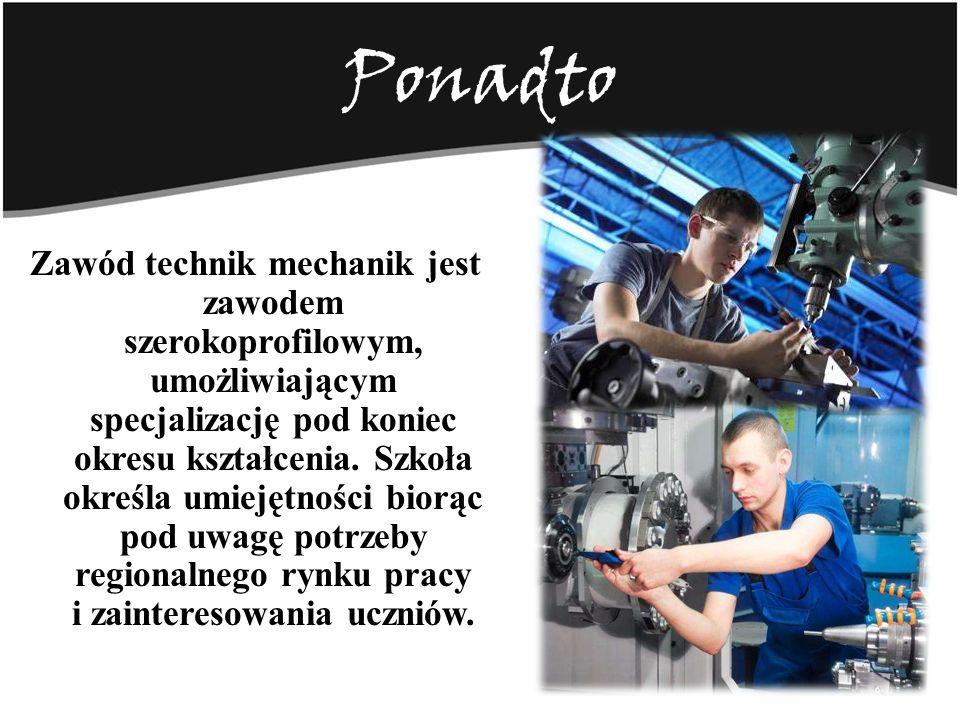 Ponadto Zawód technik mechanik jest zawodem szerokoprofilowym, umożliwiającym specjalizację pod koniec okresu kształcenia. Szkoła określa umiejętności