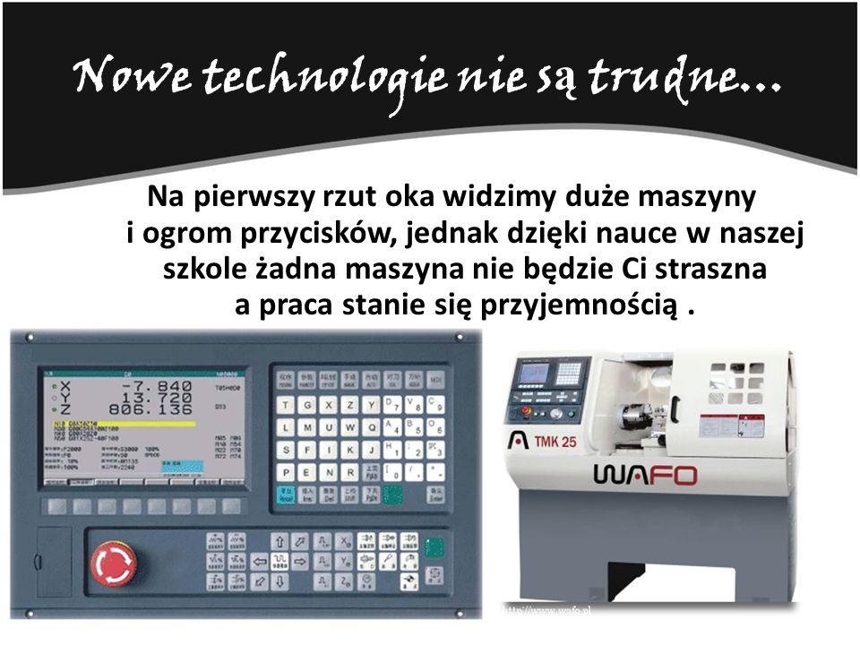 Nowe technologie nie s ą trudne… Na pierwszy rzut oka widzimy duże maszyny i ogrom przycisków, jednak dzięki nauce w naszej szkole żadna maszyna nie b