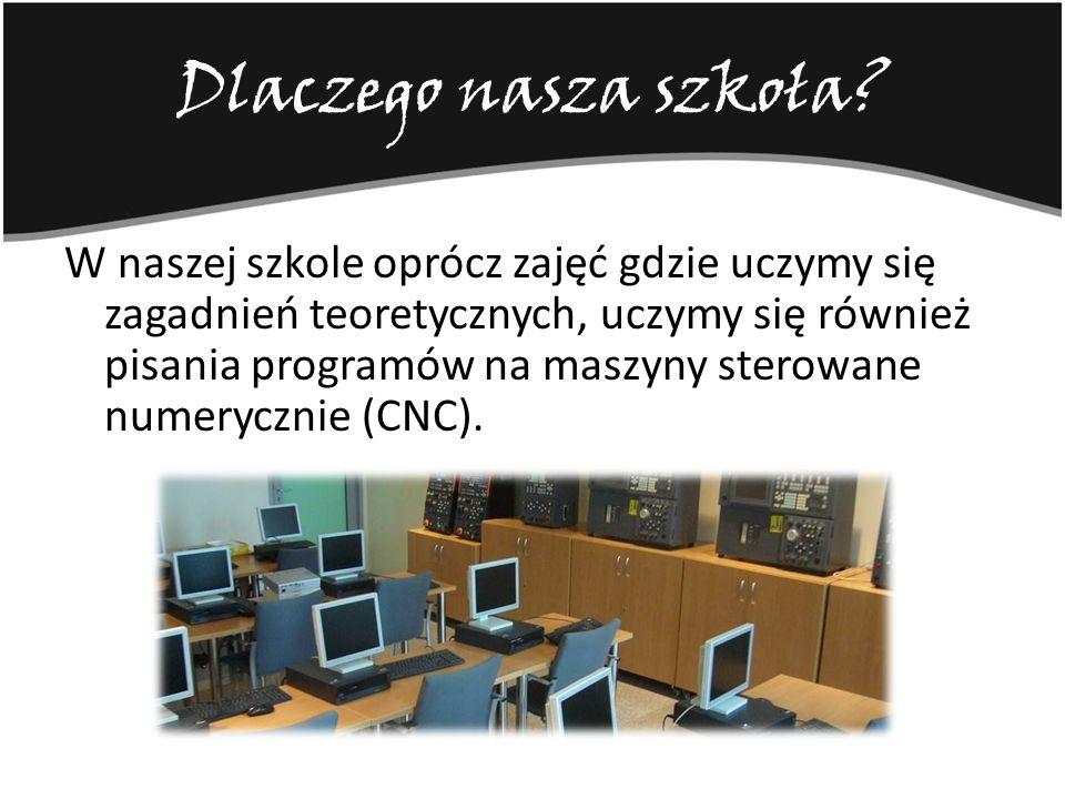Dlaczego nasza szkoła? W naszej szkole oprócz zajęć gdzie uczymy się zagadnień teoretycznych, uczymy się również pisania programów na maszyny sterowan