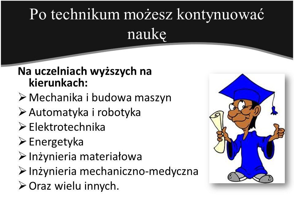 Po technikum możesz kontynuować naukę Na uczelniach wyższych na kierunkach: Mechanika i budowa maszyn Automatyka i robotyka Elektrotechnika Energetyka