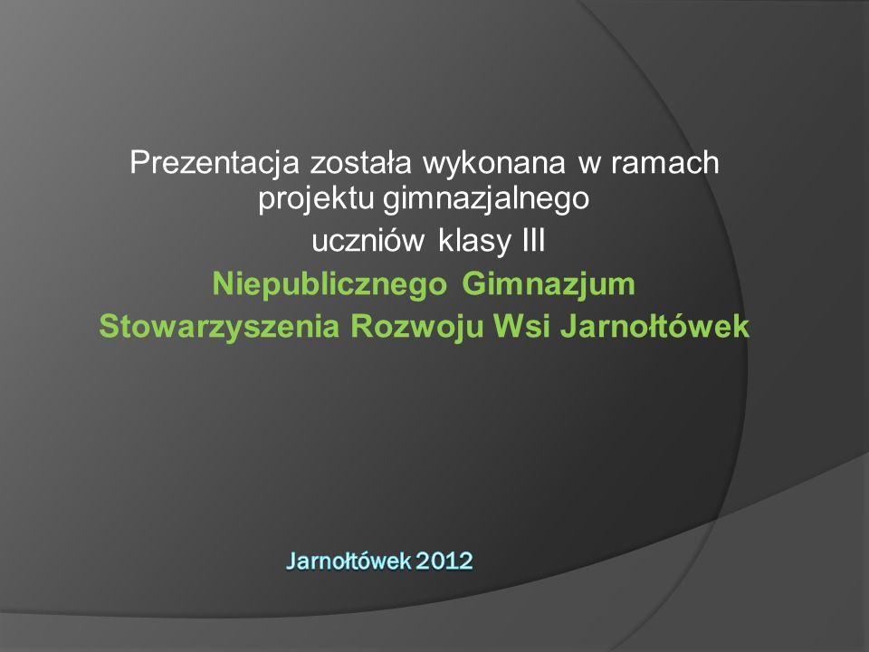 Prezentacja została wykonana w ramach projektu gimnazjalnego uczniów klasy III Niepublicznego Gimnazjum Stowarzyszenia Rozwoju Wsi Jarnołtówek