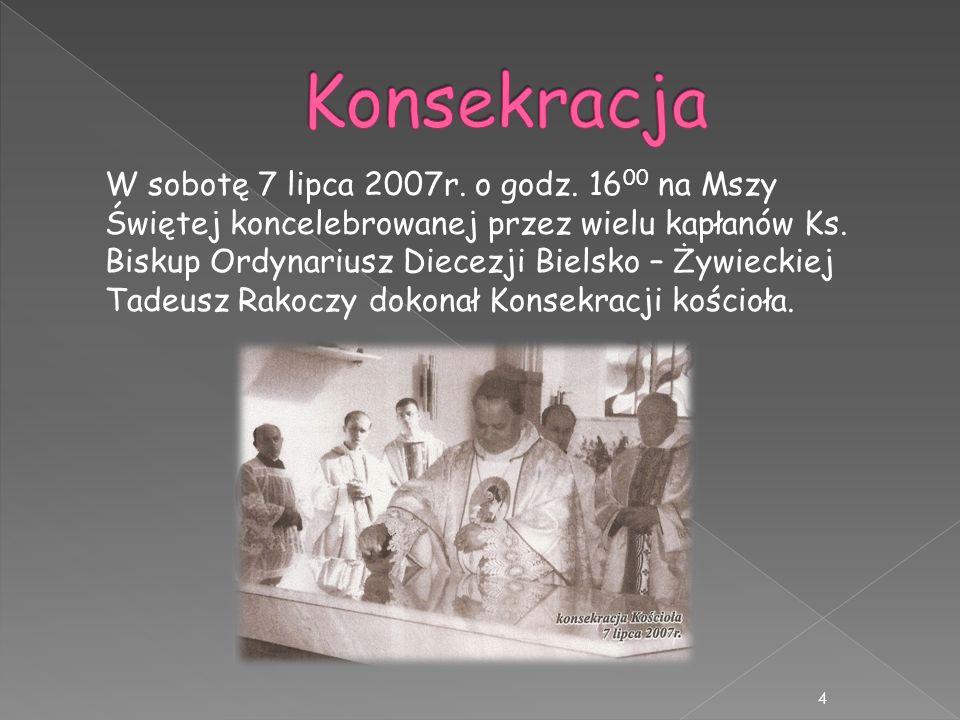 W sobotę 7 lipca 2007r. o godz. 16 00 na Mszy Świętej koncelebrowanej przez wielu kapłanów Ks. Biskup Ordynariusz Diecezji Bielsko – Żywieckiej Tadeus