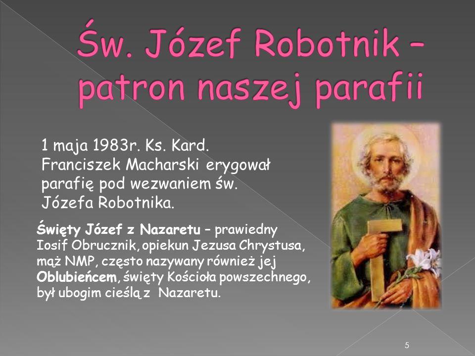 1 maja 1983r. Ks. Kard. Franciszek Macharski erygował parafię pod wezwaniem św. Józefa Robotnika. 5 Święty Józef z Nazaretu – prawiedny Iosif Obruczni
