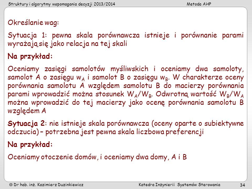Struktury i algorytmy wspomagania decyzji 2013/2014Metoda AHP Dr hab. inż. Kazimierz Duzinkiewicz Katedra Inżynierii Systemów Sterowania 34 Określanie