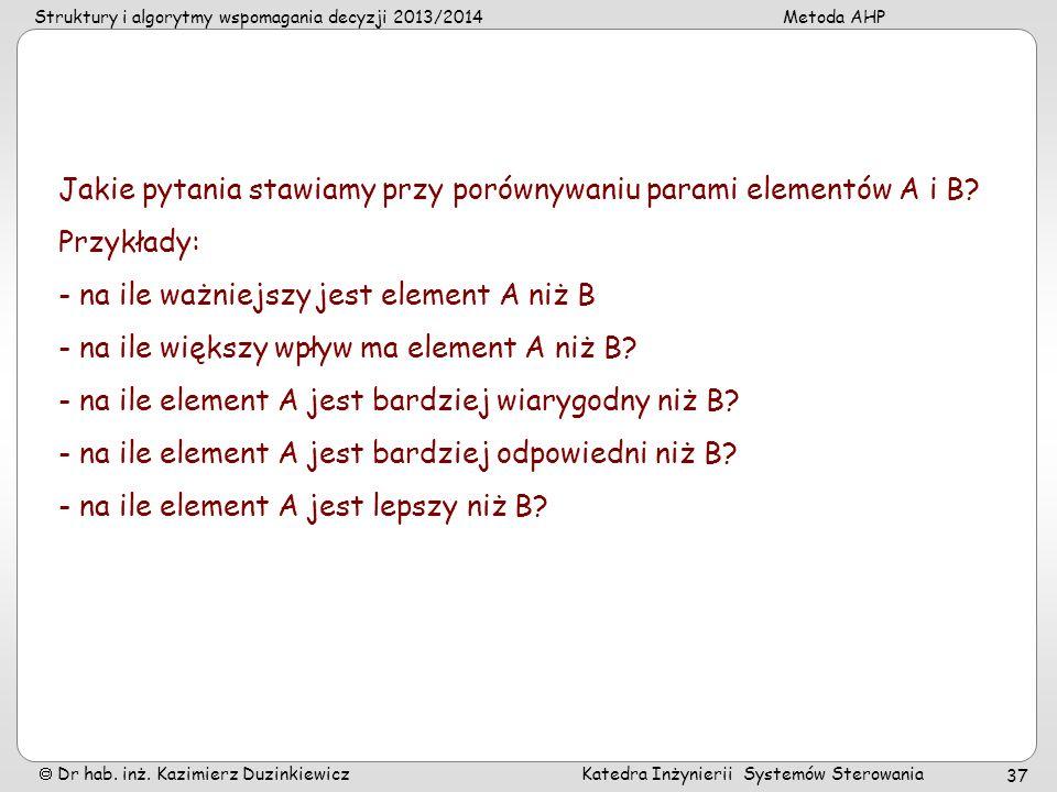 Struktury i algorytmy wspomagania decyzji 2013/2014Metoda AHP Dr hab. inż. Kazimierz Duzinkiewicz Katedra Inżynierii Systemów Sterowania 37 Jakie pyta