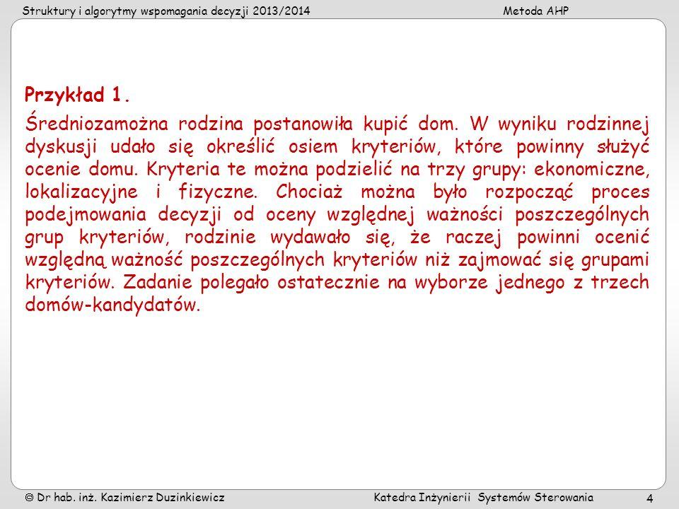 Struktury i algorytmy wspomagania decyzji 2013/2014Metoda AHP Dr hab. inż. Kazimierz Duzinkiewicz Katedra Inżynierii Systemów Sterowania 4 Przykład 1.