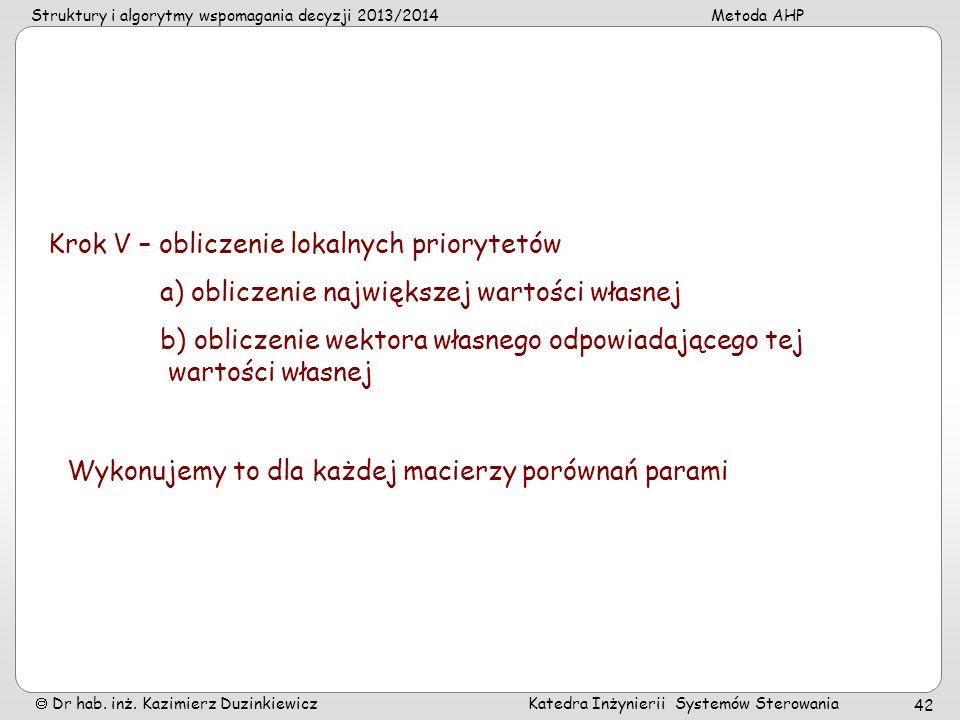 Struktury i algorytmy wspomagania decyzji 2013/2014Metoda AHP Dr hab. inż. Kazimierz Duzinkiewicz Katedra Inżynierii Systemów Sterowania 42 Krok V – o