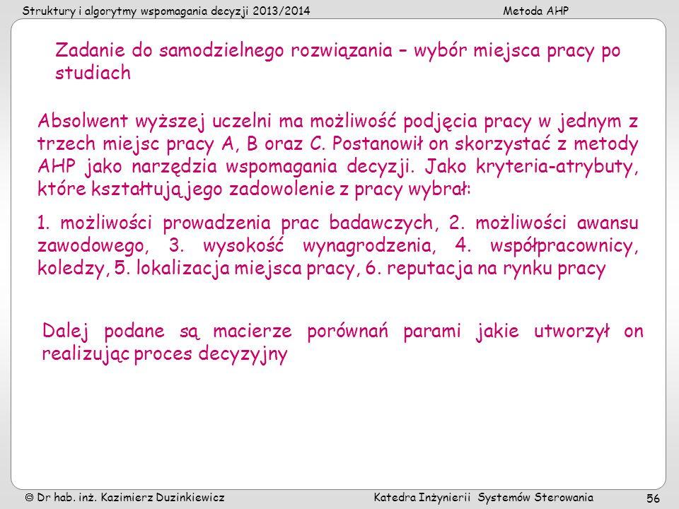 Struktury i algorytmy wspomagania decyzji 2013/2014Metoda AHP Dr hab. inż. Kazimierz Duzinkiewicz Katedra Inżynierii Systemów Sterowania 56 Zadanie do