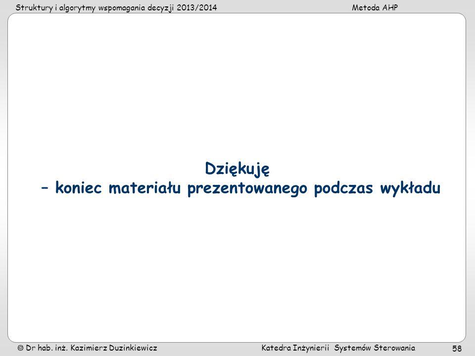 Struktury i algorytmy wspomagania decyzji 2013/2014Metoda AHP Dr hab. inż. Kazimierz Duzinkiewicz Katedra Inżynierii Systemów Sterowania 58 Dziękuję –