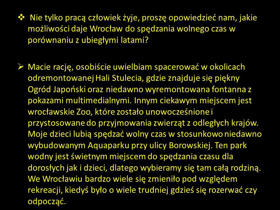 Nie tylko pracą człowiek żyje, proszę opowiedzieć nam, jakie możliwości daje Wrocław do spędzania wolnego czas w porównaniu z ubiegłymi latami? Macie