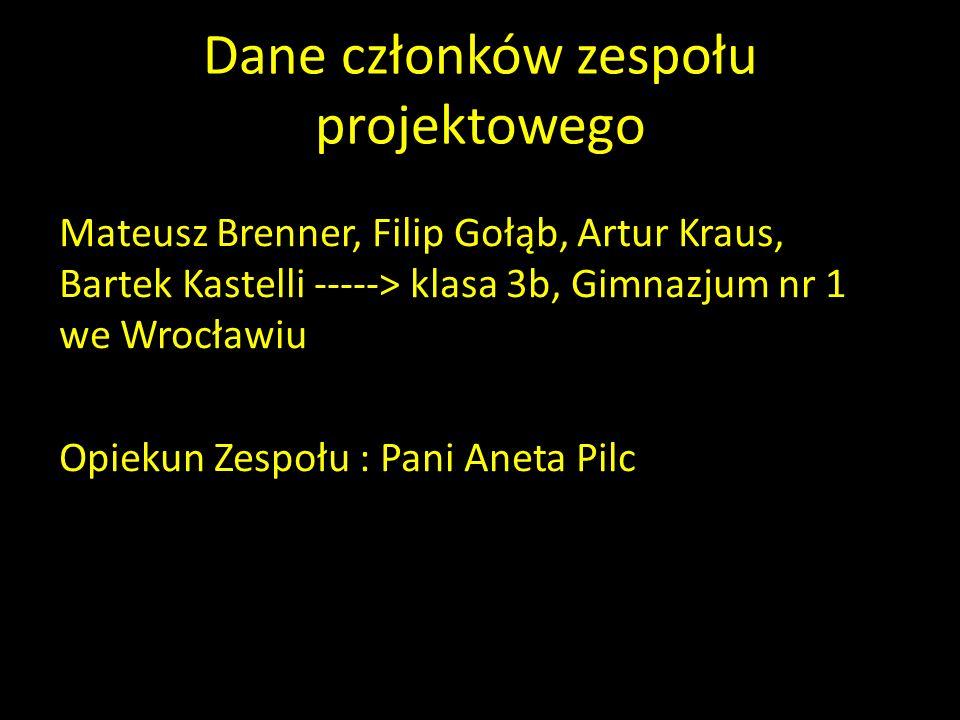 Dane członków zespołu projektowego Mateusz Brenner, Filip Gołąb, Artur Kraus, Bartek Kastelli -----> klasa 3b, Gimnazjum nr 1 we Wrocławiu Opiekun Zes