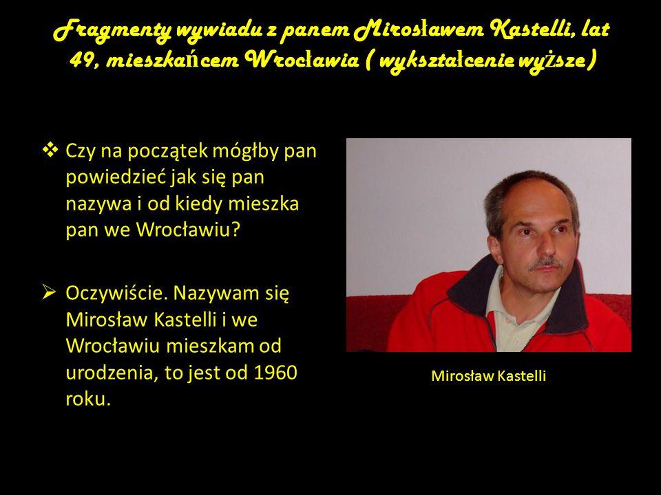 Fragmenty wywiadu z panem Miros ł awem Kastelli, lat 49, mieszka ń cem Wroc ł awia ( wykszta ł cenie wy ż sze) Czy na początek mógłby pan powiedzieć j